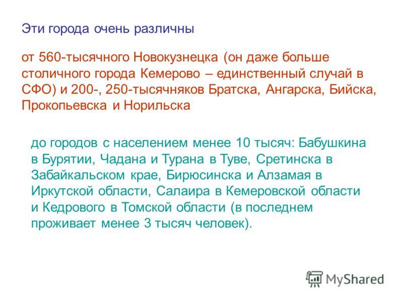 Эти города очень различны от 560-тысячного Новокузнецка (он даже больше столичного города Кемерово – единственный случай в СФО) и 200-, 250-тысячняков Братска, Ангарска, Бийска, Прокопьевска и Норильска до городов с населением менее 10 тысяч: Бабушки