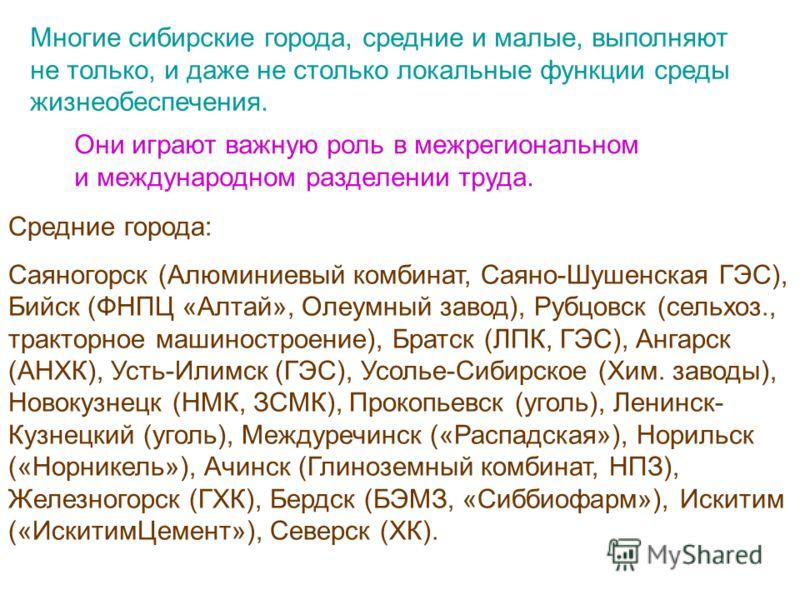 Многие сибирские города, средние и малые, выполняют не только, и даже не столько локальные функции среды жизнеобеспечения. Они играют важную роль в межрегиональном и международном разделении труда. Средние города: Саяногорск (Алюминиевый комбинат, Са