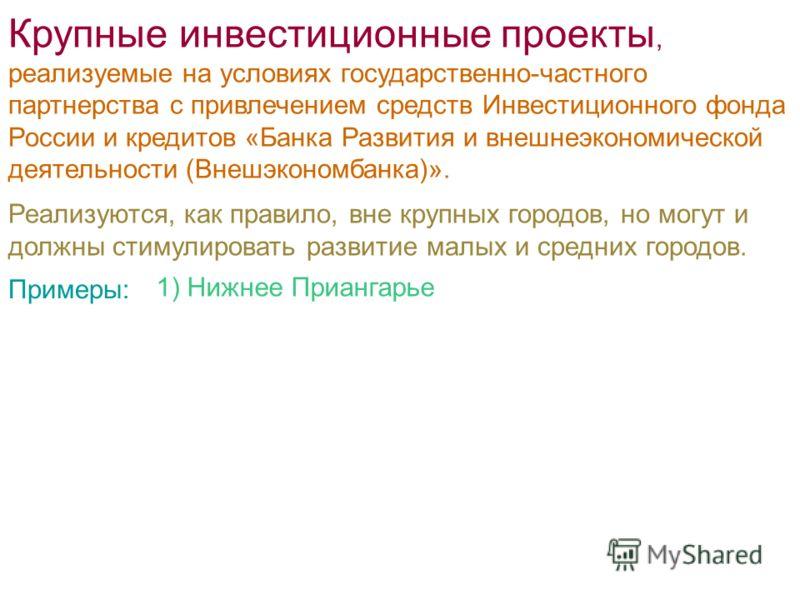 Крупные инвестиционные проекты, реализуемые на условиях государственно-частного партнерства с привлечением средств Инвестиционного фонда России и кредитов «Банка Развития и внешнеэкономической деятельности (Внешэкономбанка)». Примеры: 1) Нижнее Приан