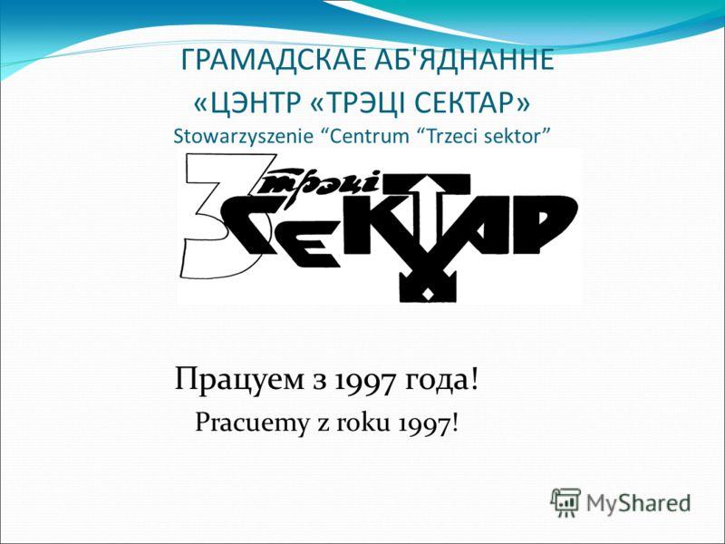 ГРАМАДСКАЕ АБ'ЯДНАННЕ «ЦЭНТР «ТРЭЦІ СЕКТАР» Stowarzyszenie Centrum Trzeci sektor Працуем з 1997 года! Pracuemy z roku 1997!
