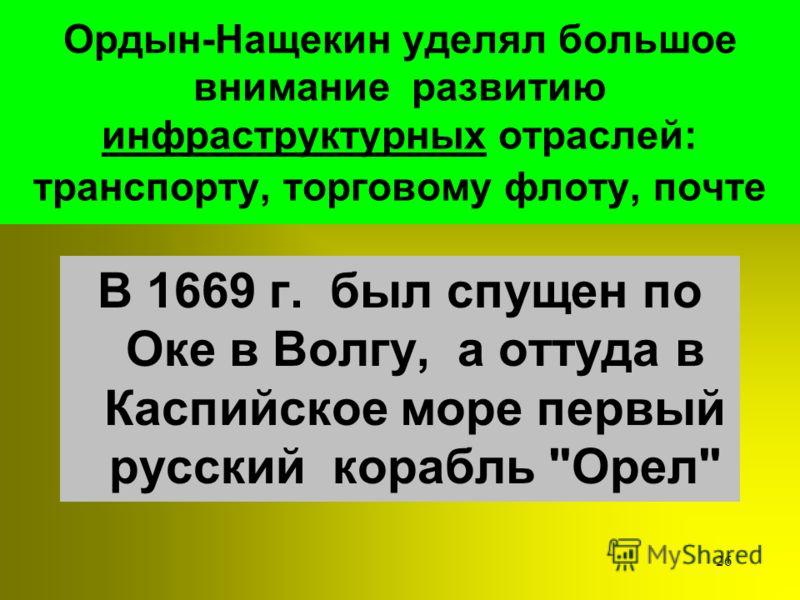 25 Ордын-Нащекин принимал участие в организации металлургических и предприятий, кожевенных, бумажных и стекольных мануфактур, принимал меры к развитию орудий сельского хозяйства