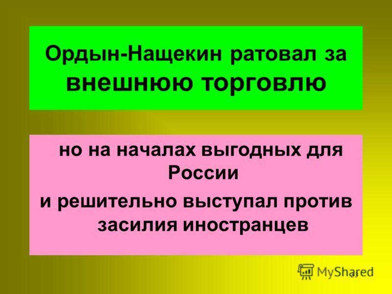 32 Ордын-Нащекин считал, что следует ОТМЕНИТЬ ПРИВИЛЕГИИ которые за деньги раздавало правительтво Привилегии крупных бояр и монастырей стесняли торговлю КУПЕЧЕСТВА