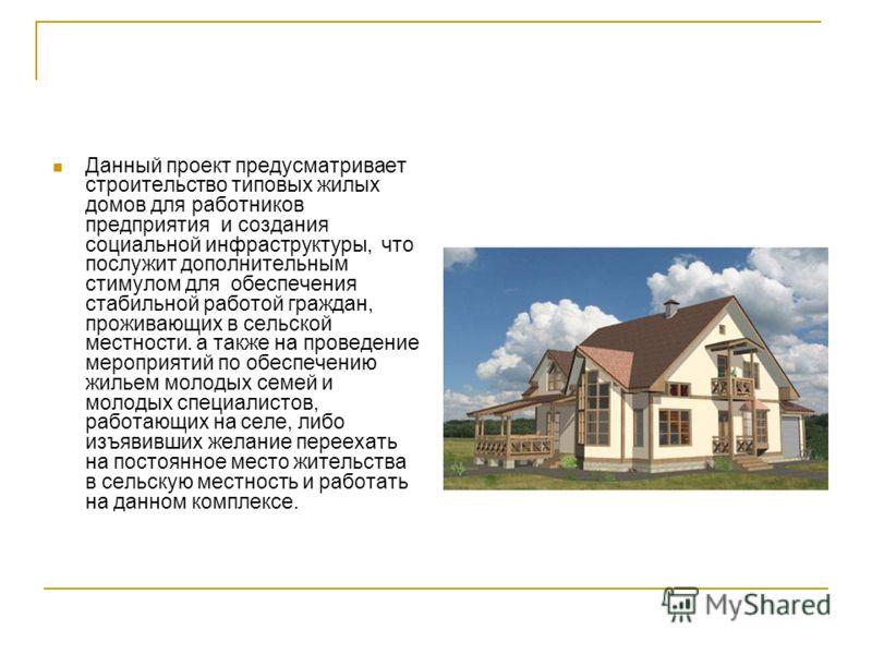 Данный проект предусматривает строительство типовых жилых домов для работников предприятия и создания социальной инфраструктуры, что послужит дополнительным стимулом для обеспечения стабильной работой граждан, проживающих в сельской местности. а такж