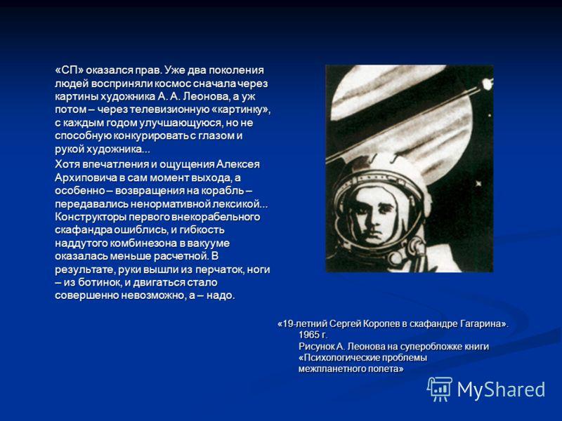 «СП» оказался прав. Уже два поколения людей восприняли космос сначала через картины художника А. А. Леонова, а уж потом – через телевизионную «картинку», с каждым годом улучшающуюся, но не способную конкурировать с глазом и рукой художника... Хотя вп