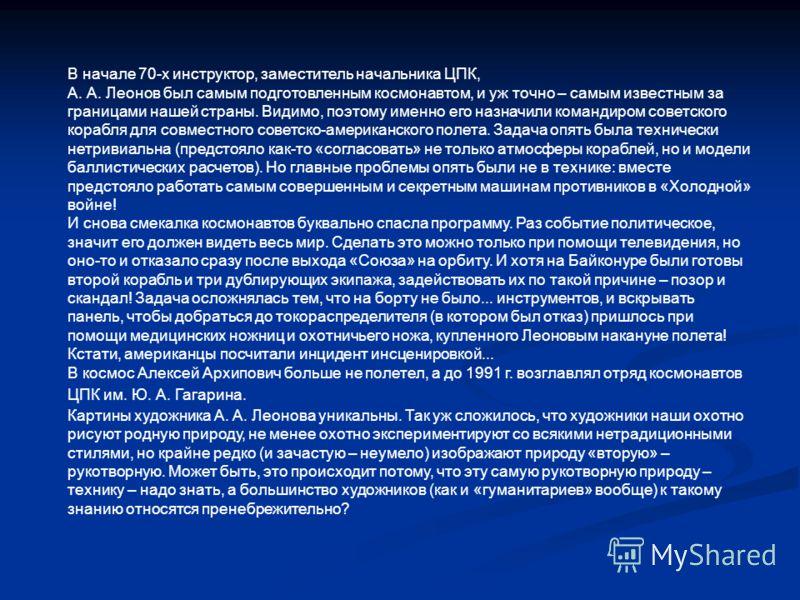 В начале 70-х инструктор, заместитель начальника ЦПК, А. А. Леонов был самым подготовленным космонавтом, и уж точно – самым известным за границами нашей страны. Видимо, поэтому именно его назначили командиром советского корабля для совместного советс