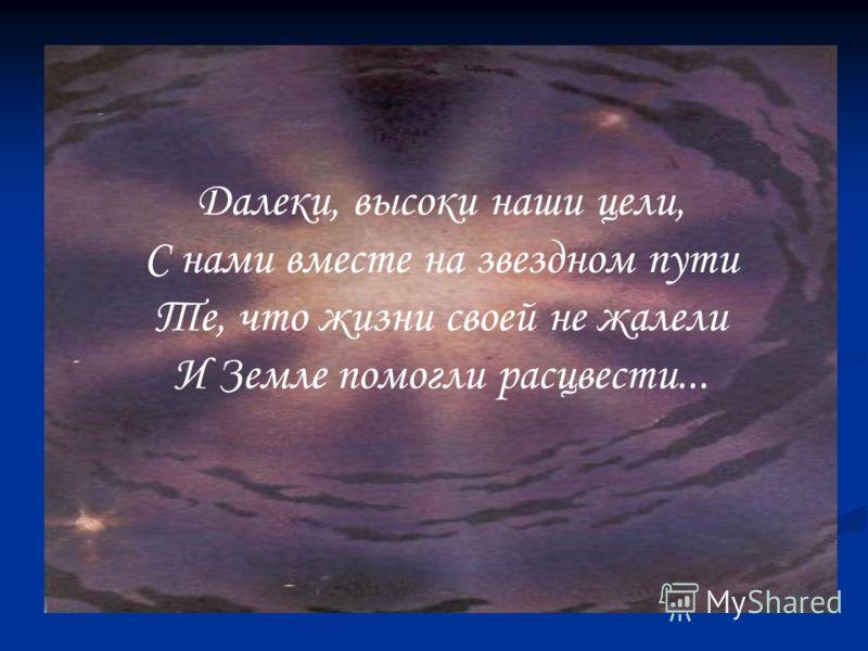 Далеки, высоки наши цели, С нами вместе на звездном пути Те, что жизни своей не жалели И Земле помогли расцвести...