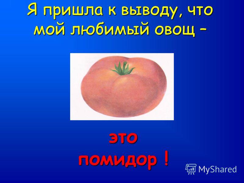 Я пришла к выводу, что мой любимый овощ – это помидор !