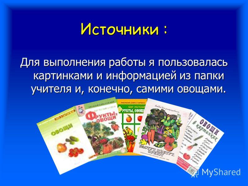 Источники : Для выполнения работы я пользовалась картинками и информацией из папки учителя и, конечно, самими овощами.
