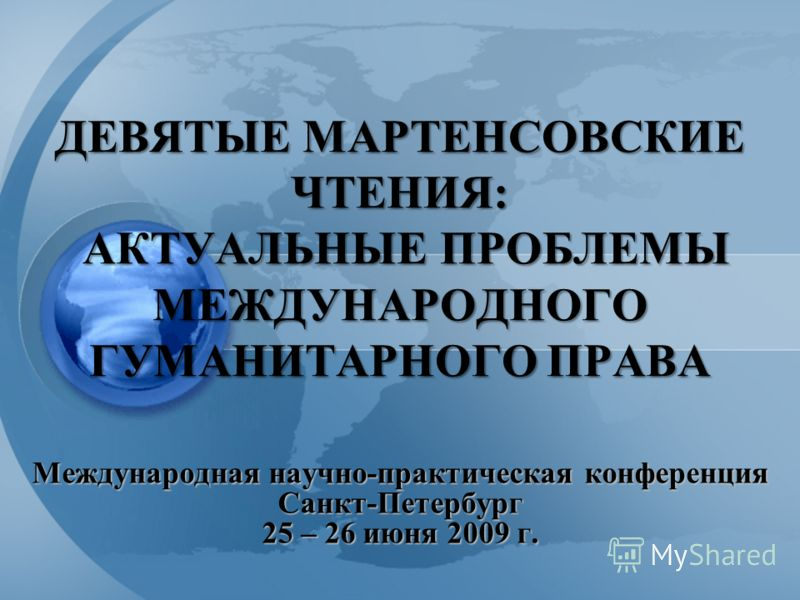 Division for Treaty Affairs ДЕВЯТЫЕ МАРТЕНСОВСКИЕ ЧТЕНИЯ: АКТУАЛЬНЫЕ ПРОБЛЕМЫ МЕЖДУНАРОДНОГО ГУМАНИТАРНОГО ПРАВА Международная научно-практическая конференция Санкт-Петербург 25 – 26 июня 2009 г.