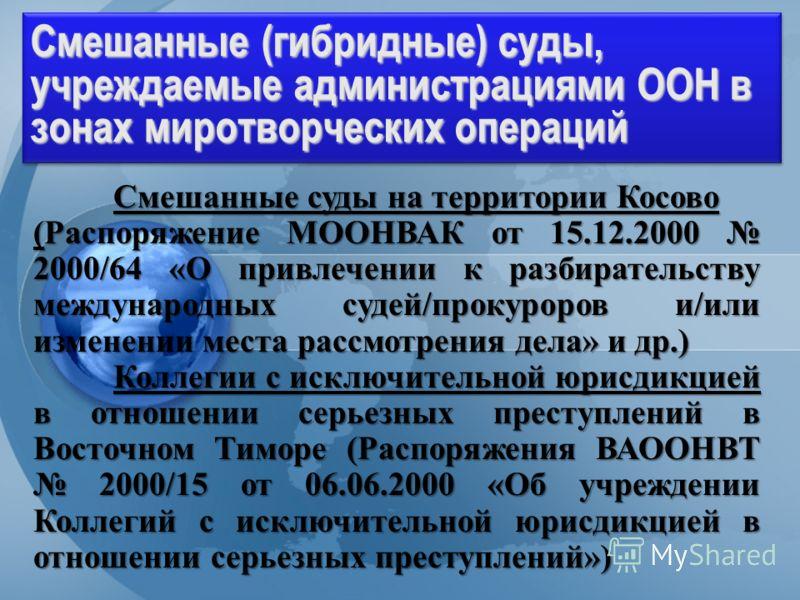 Division for Treaty Affairs Смешанные (гибридные) суды, учреждаемые администрациями ООН в зонах миротворческих операций Смешанные суды на территории Косово (Распоряжение МООНВАК от 15.12.2000 2000/64 «О привлечении к разбирательству международных суд