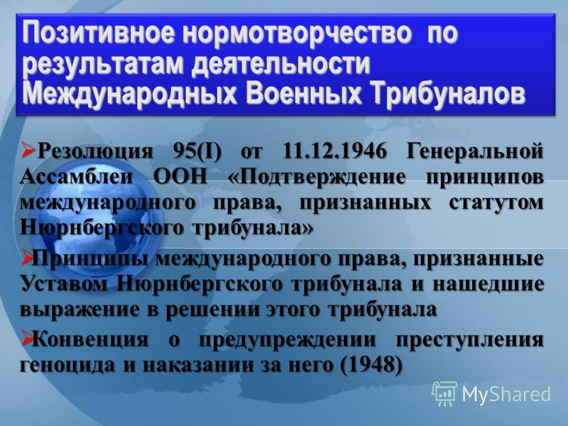 Division for Treaty Affairs Позитивное нормотворчество по результатам деятельности Международных Военных Трибуналов Резолюция 95(I) от 11.12.1946 Генеральной Ассамблеи ООН «Подтверждение принципов международного права, признанных статутом Нюрнбергско