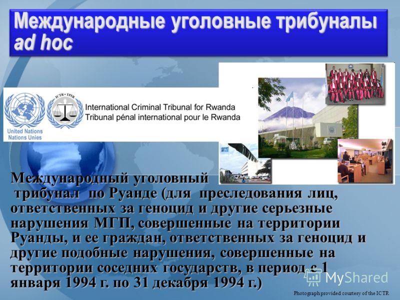 Division for Treaty Affairs Международные уголовные трибуналы ad hoc Photograph provided courtesy of the ICTR Международный уголовный трибунал по Руанде (для преследования лиц, ответственных за геноцид и другие серьезные нарушения МГП, совершенные на