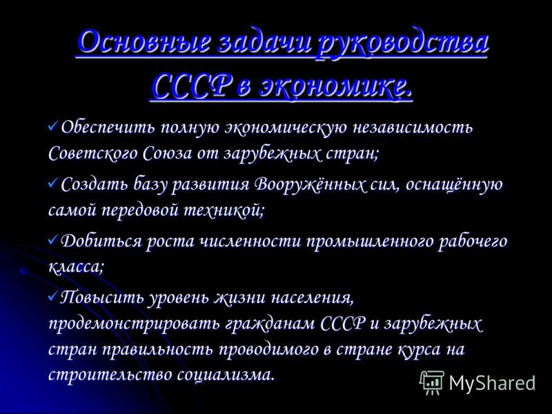 Основные задачи руководства СССР в экономике. Обеспечить полную экономическую независимость Советского Союза от зарубежных стран; Обеспечить полную экономическую независимость Советского Союза от зарубежных стран; Создать базу развития Вооружённых си