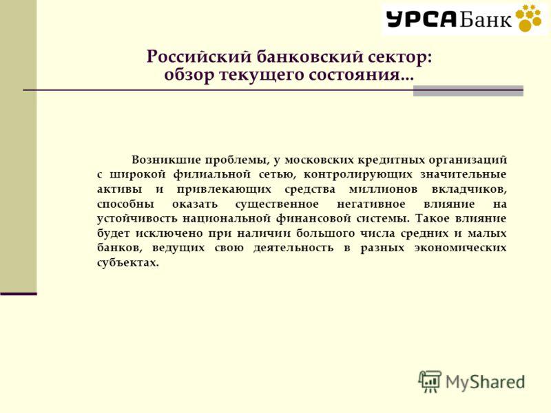 Российский банковский сектор: обзор текущего состояния... Возникшие проблемы, у московских кредитных организаций с широкой филиальной сетью, контролирующих значительные активы и привлекающих средства миллионов вкладчиков, способны оказать существенно