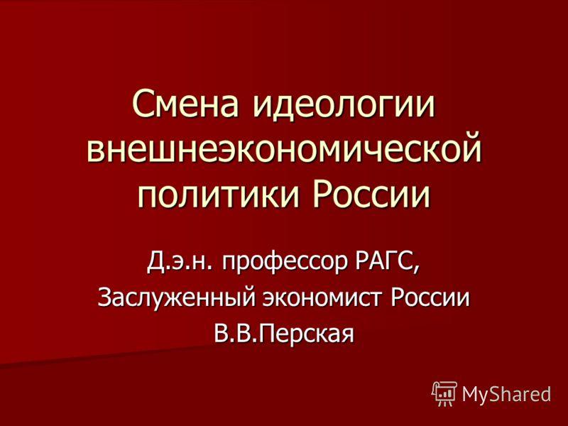 Смена идеологии внешнеэкономической политики России Д.э.н. профессор РАГС, Заслуженный экономист России В.В.Перская