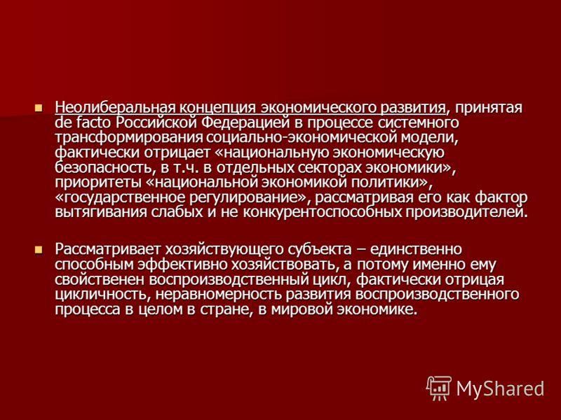 Неолиберальная концепция экономического развития, принятая de facto Российской Федерацией в процессе системного трансформирования социально-экономической модели, фактически отрицает «национальную экономическую безопасность, в т.ч. в отдельных сектора