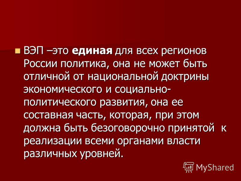 ВЭП –это единая для всех регионов России политика, она не может быть отличной от национальной доктрины экономического и социально- политического развития, она ее составная часть, которая, при этом должна быть безоговорочно принятой к реализации всеми