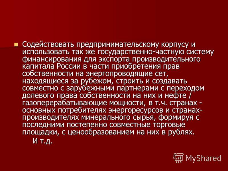 Содействовать предпринимательскому корпусу и использовать так же государственно-частную систему финансирования для экспорта производительного капитала России в части приобретения прав собственности на энергопроводящие сет, находящиеся за рубежом, стр