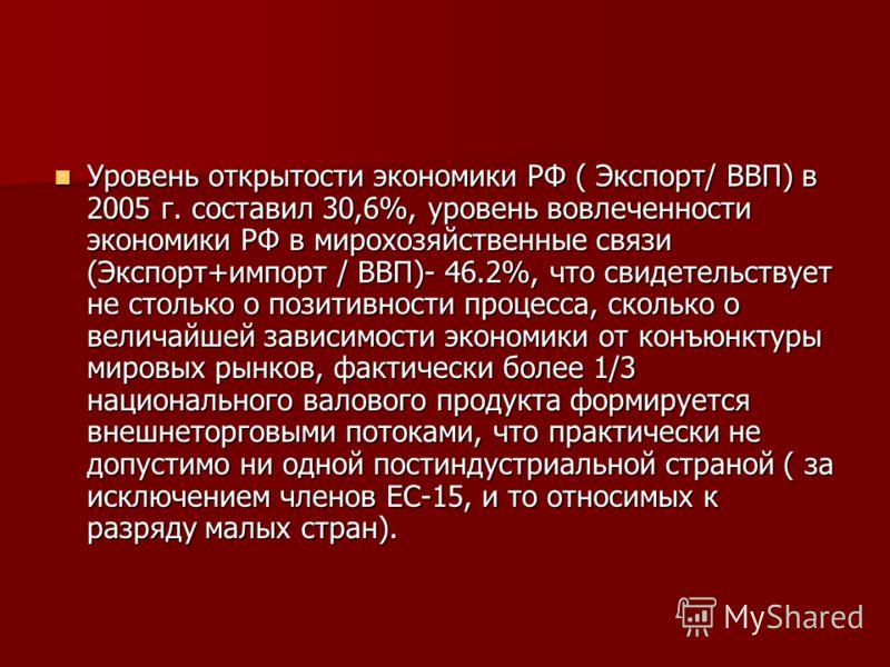 Уровень открытости экономики РФ ( Экспорт/ ВВП) в 2005 г. составил 30,6%, уровень вовлеченности экономики РФ в мирохозяйственные связи (Экспорт+импорт / ВВП)- 46.2%, что свидетельствует не столько о позитивности процесса, сколько о величайшей зависим