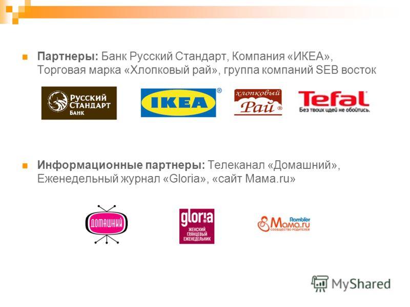 Партнеры: Банк Русский Стандарт, Компания «ИКЕА», Торговая марка «Хлопковый рай», группа компаний SEB восток Информационные партнеры: Телеканал «Домашний», Еженедельный журнал «Gloria», «сайт Мама.ru»