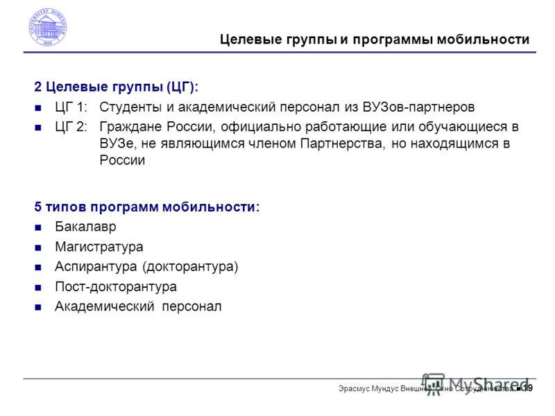 Эрасмус Mундус Внешнее Окно Сотрудничества 19 2 Целевые группы (ЦГ): ЦГ 1:Студенты и академический персонал из ВУЗов-партнеров ЦГ 2:Граждане России, официально работающие или обучающиеся в ВУЗе, не являющимся членом Пaртнерствa, но находящимся в Росс