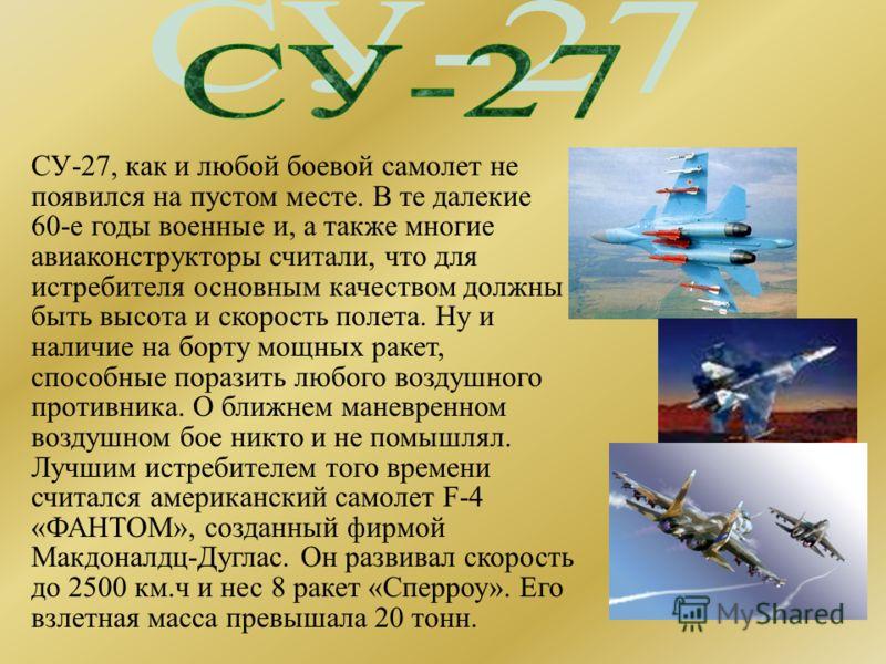 СУ-27, как и любой боевой самолет не появился на пустом месте. В те далекие 60-е годы военные и, а также многие авиаконструкторы считали, что для истребителя основным качеством должны быть высота и скорость полета. Ну и наличие на борту мощных ракет,