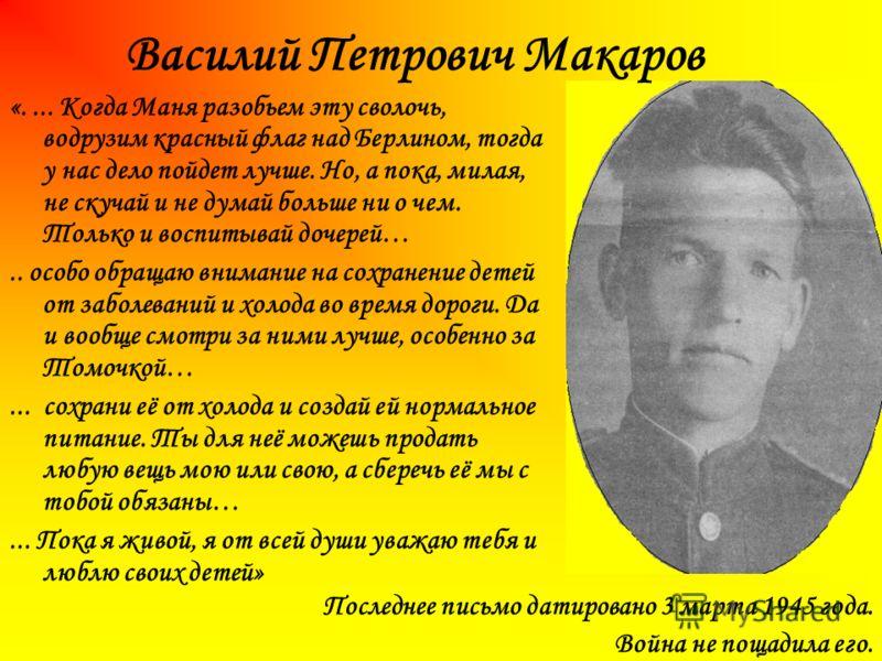 Василий Петрович Макаров Последнее письмо датировано 3 марта 1945 года. Война не пощадила его. «.... Когда Маня разобьем эту сволочь, водрузим красный флаг над Берлином, тогда у нас дело пойдет лучше. Но, а пока, милая, не скучай и не думай больше ни