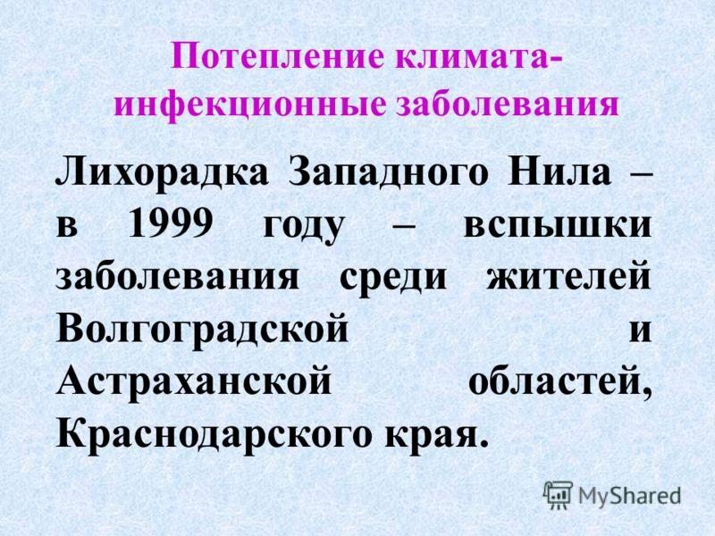Потепление климата- инфекционные заболевания Лихорадка Западного Нила – в 1999 году – вспышки заболевания среди жителей Волгоградской и Астраханской областей, Краснодарского края.