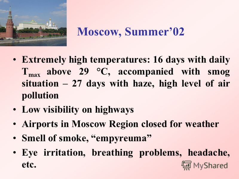 Moscow, Summer02 Extremely high temperatures: 16 days with daily Т max above 29 °С, accompanied with smog situation – 27 days with haze, high level of air pollution Low visibility on highways Airports in Moscow Region closed for weather Smell of smok