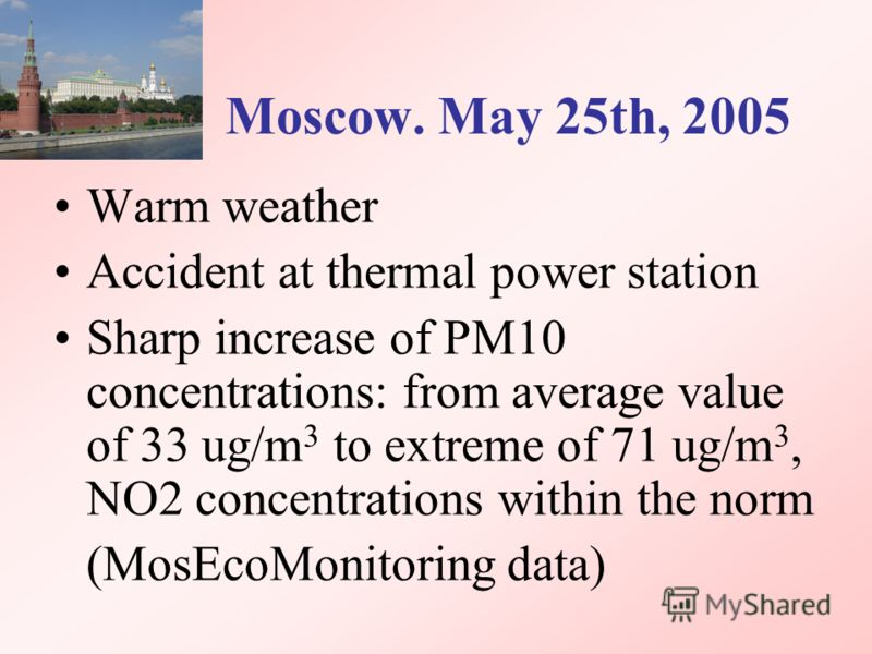 Moscow. May 25th, 2005 Warm weather Accident at thermal power station Sharp increase of PM10 concentrations: from average value of 33 ug/m 3 to extreme of 71 ug/m 3, NO2 concentrations within the norm (MosEcoMonitoring data)