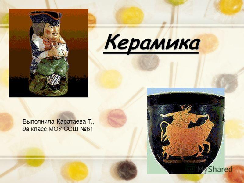 Керамика Выполнила Каратаева Т., 9а класс МОУ СОШ 61