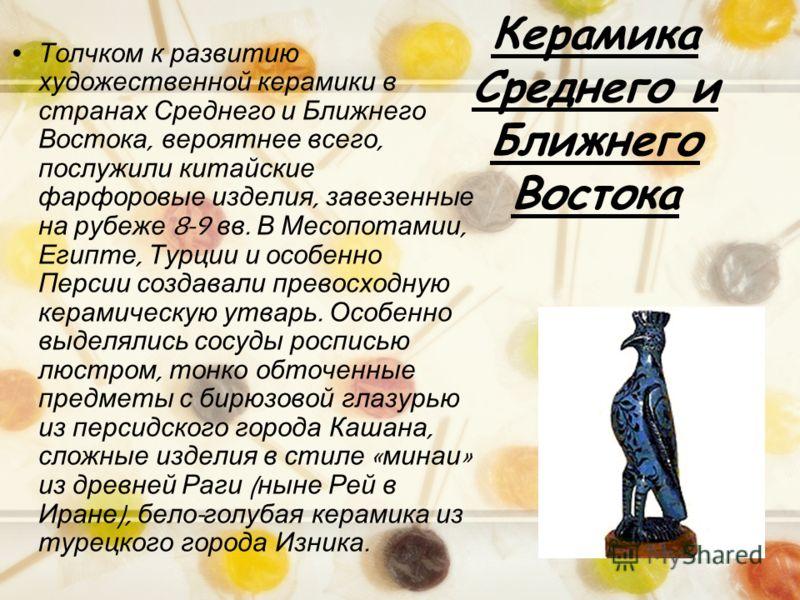 Керамика Среднего и Ближнего Востока Толчком к развитию художественной керамики в странах Среднего и Ближнего Востока, вероятнее всего, послужили китайские фарфоровые изделия, завезенные на рубеже 8-9 вв. В Месопотамии, Египте, Турции и особенно Перс