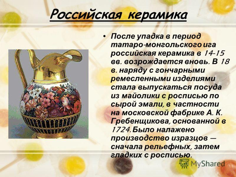 Российская керамика После упадка в период татаро - монгольского ига российская керамика в 14-15 вв. возрождается вновь. В 18 в. наряду с гончарными ремесленными изделиями стала выпускаться посуда из майолики с росписью по сырой эмали, в частности на