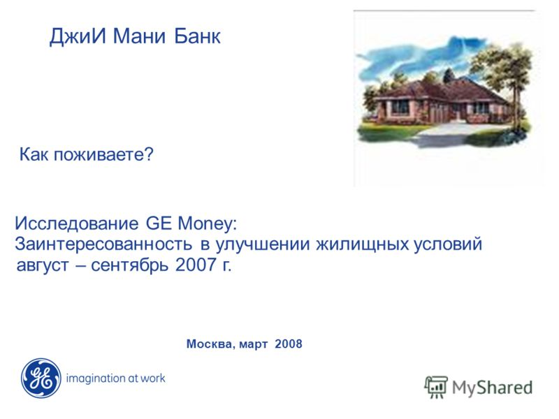 Исследование GE Money: Заинтересованность в улучшении жилищных условий август – сентябрь 2007 г. ДжиИ Мани Банк Москва, март 2008 Как поживаете?