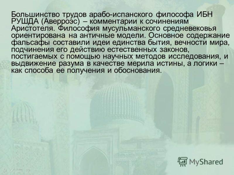 Большинство трудов арабо-испанского философа ИБН РУШДА (Аверроэс) – комментарии к сочинениям Аристотеля. Философия мусульманского средневековья ориентирована на античные модели. Основное содержание фальсафы составили идеи единства бытия, вечности мир