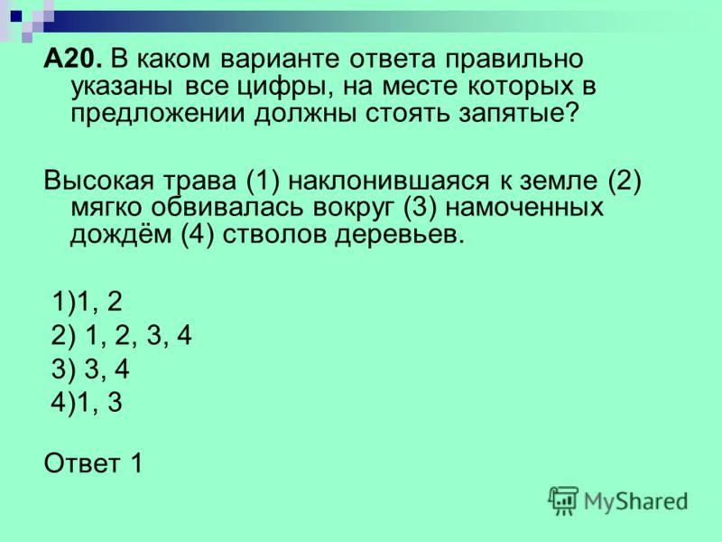 А20. В каком варианте ответа правильно указаны все цифры, на месте которых в предложении должны стоять запятые? Высокая трава (1) наклонившаяся к земле (2) мягко обвивалась вокруг (3) намоченных дождём (4) стволов деревьев. 1)1, 2 2) 1, 2, 3, 4 3) 3,