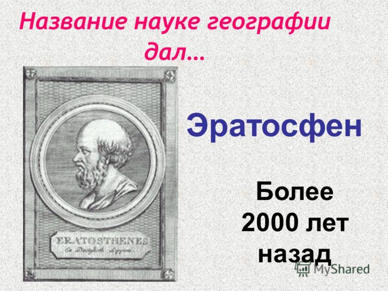Название науке географии дал … Эратосфен Более 2000 лет назад