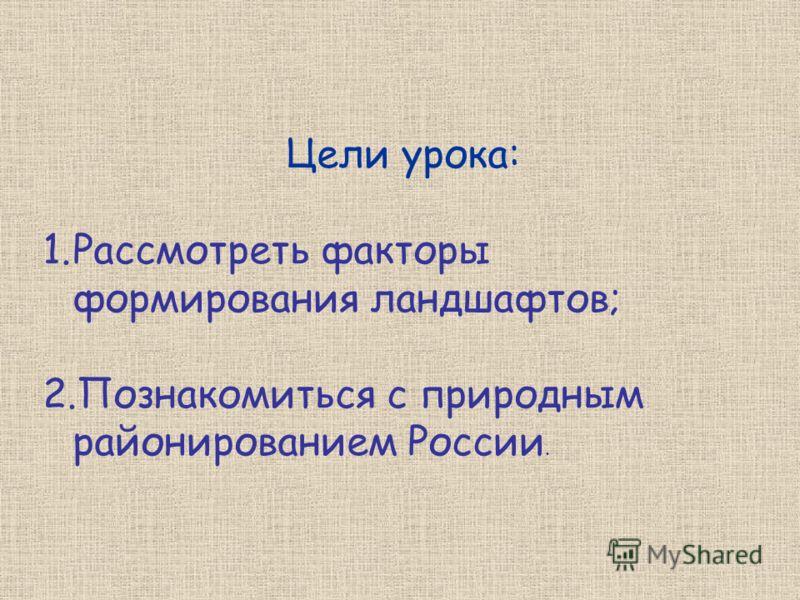 Цели урока: 1.Рассмотреть факторы формирования ландшафтов; 2.Познакомиться с природным районированием России.