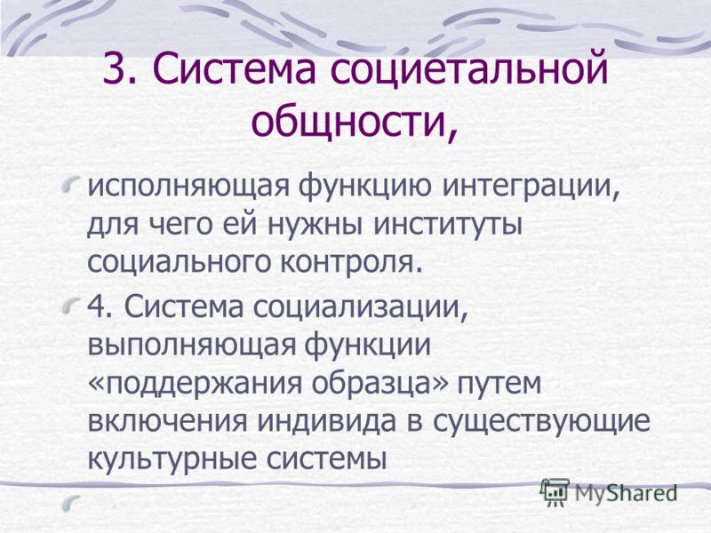 Социальная же система представляется в следующем виде: 1. Экономическая система, выполняющая функцию адаптации, являющаяся посредником и связующим звеном между социальной организацией и природой 2. Политическая система с функцией целеполагания, включ