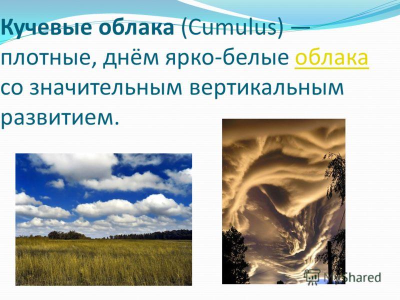 Кучевые облака (Cumulus) плотные, днём ярко-белые облака со значительным вертикальным развитием.облака