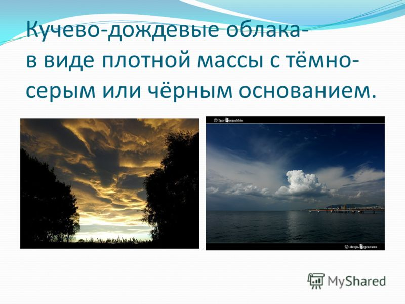 Кучево-дождевые облака- в виде плотной массы с тёмно- серым или чёрным основанием.