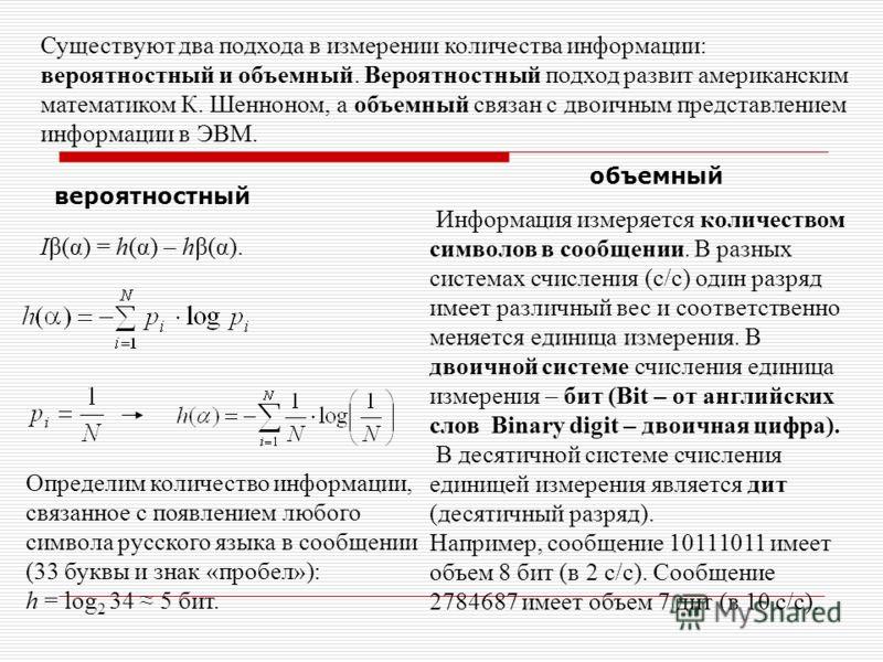Существуют два подхода в измерении количества информации: вероятностный и объемный. Вероятностный подход развит американским математиком К. Шенноном, а объемный связан с двоичным представлением информации в ЭВМ. Iβ(α) = h(α) – hβ(α). вероятностный Оп