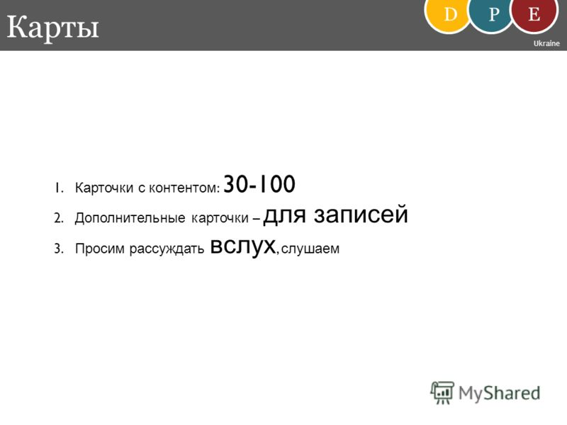 Карты D P E Ukraine 1. Карточки с контентом : 30-100 2. Дополнительные карточки – для записей 3. Просим рассуждать вслух, слушаем