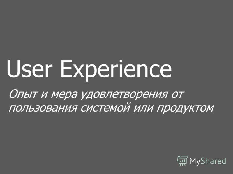 User Experience Опыт и мера удовлетворения от пользования системой или продуктом