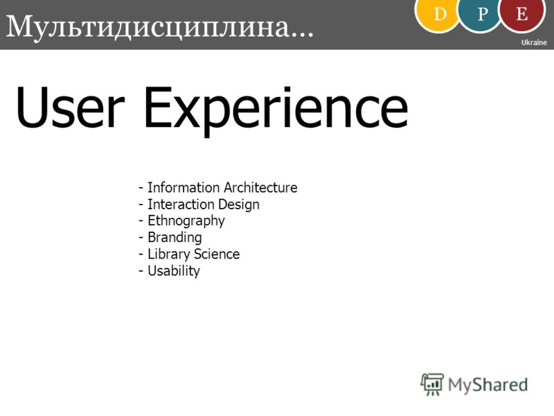 User Experience - Information Architecture - Interaction Design - Ethnography - Branding - Library Science - Usability Мультидисциплина… D P E Ukraine
