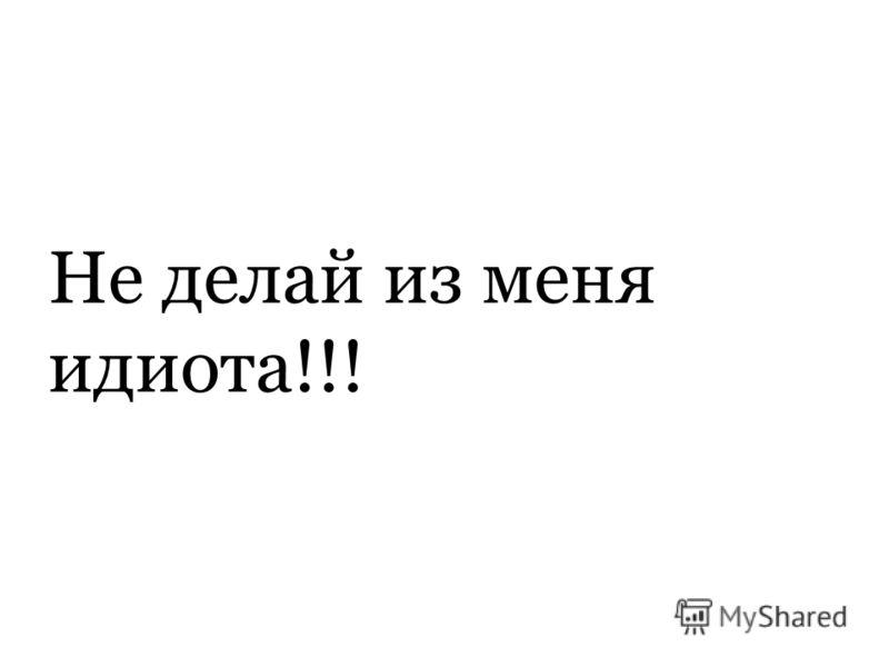 Не делай из меня идиота!!!