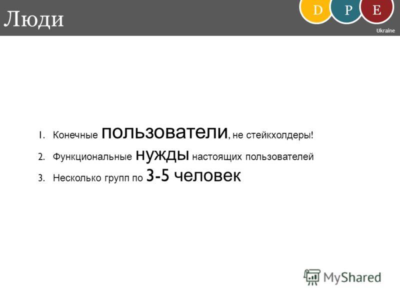 Люди D P E Ukraine 1. Конечные пользователи, не стейкхолдеры ! 2. Функциональные нужды настоящих пользователей 3. Несколько групп по 3-5 человек