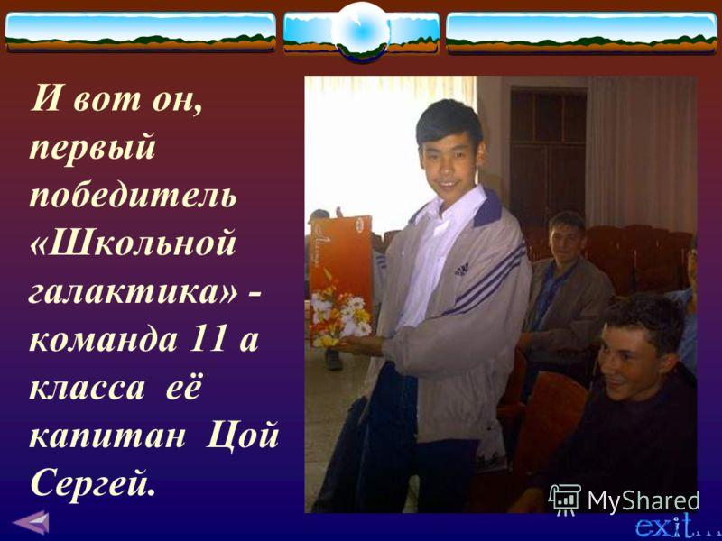 И вот он, первый победитель «Школьной галактика» - команда 11 а класса её капитан Цой Сергей.