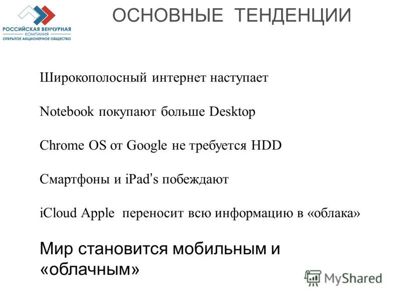 ОСНОВНЫЕ ТЕНДЕНЦИИ Широкополосный интернет наступает Notebook покупают больше Desktop Chrome OS от Google не требуется HDD Смартфоны и iPad s побеждают iCloud Apple переносит всю информацию в «облака» Мир становится мобильным и «облачным»