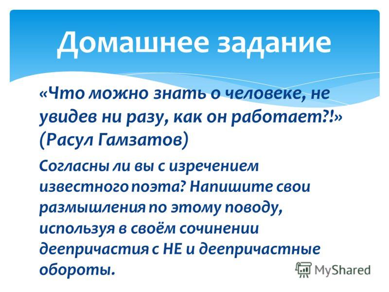 «Что можно знать о человеке, не увидев ни разу, как он работает?!» (Расул Гамзатов) Согласны ли вы с изречением известного поэта? Напишите свои размышления по этому поводу, используя в своём сочинении деепричастия с НЕ и деепричастные обороты. Домашн